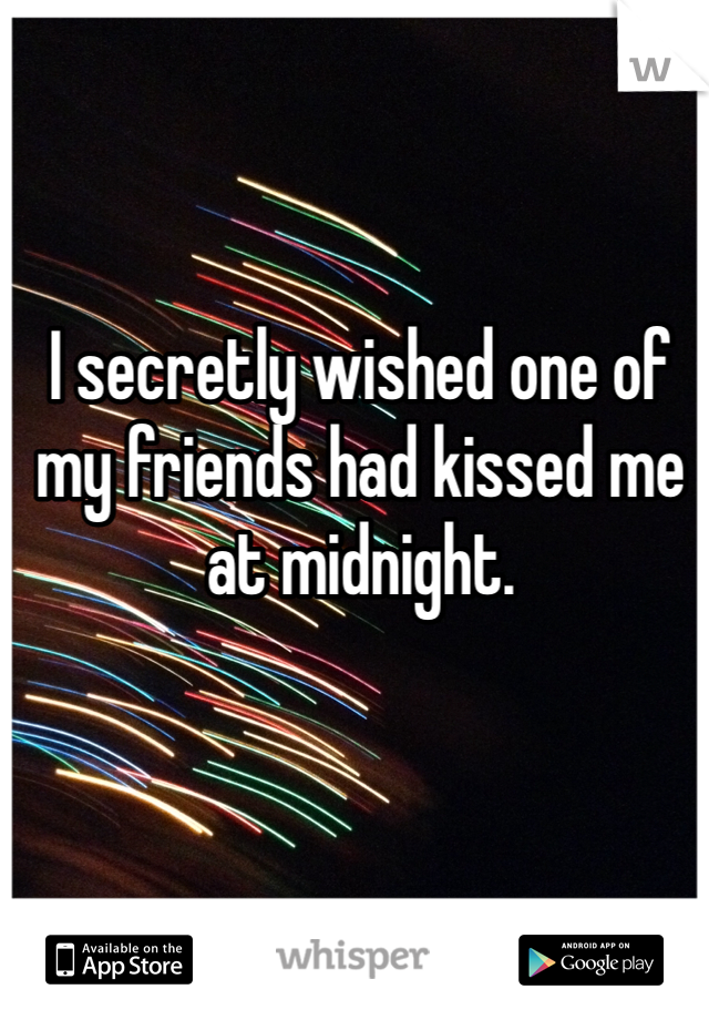 I secretly wished one of my friends had kissed me at midnight.