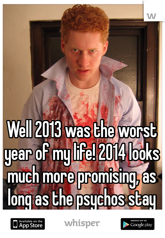 Well 2013 was the worst year of my life! 2014 looks much more promising, as long as the psychos stay away!