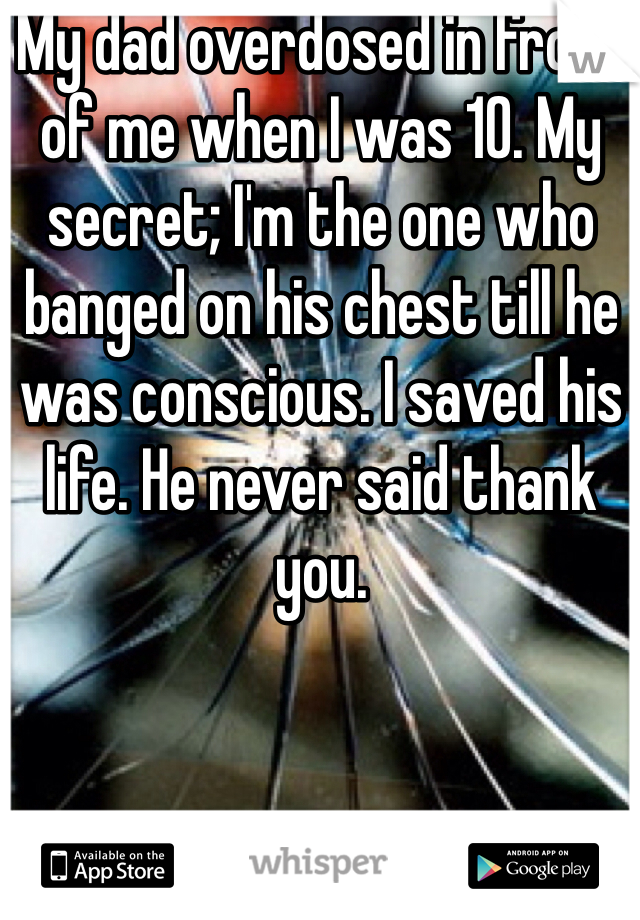 My dad overdosed in front of me when I was 10. My secret; I'm the one who banged on his chest till he was conscious. I saved his life. He never said thank you.
