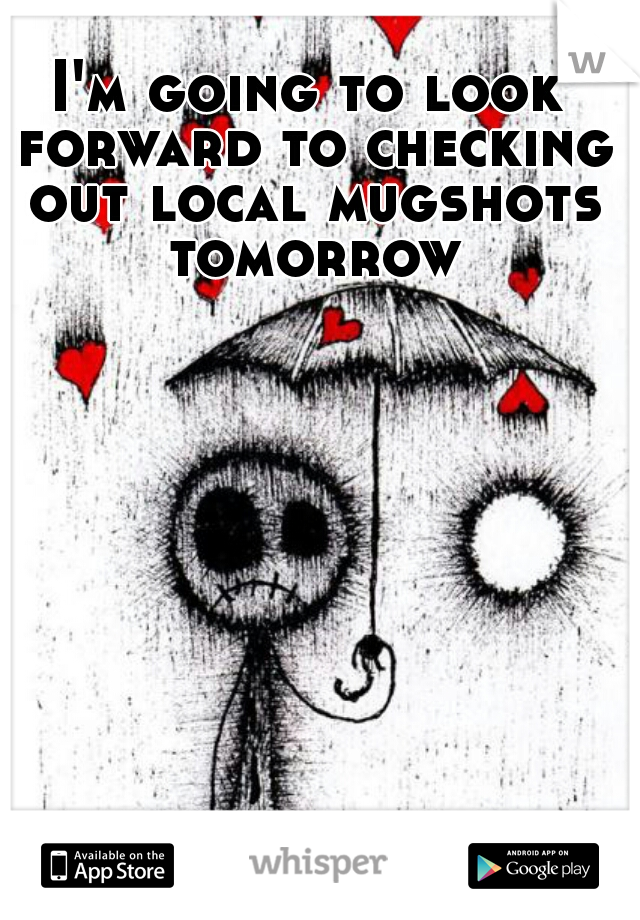 I'm going to look forward to checking out local mugshots tomorrow