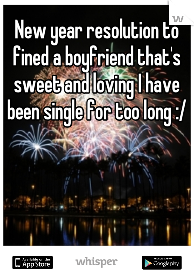 New year resolution to fined a boyfriend that's sweet and loving I have been single for too long :/