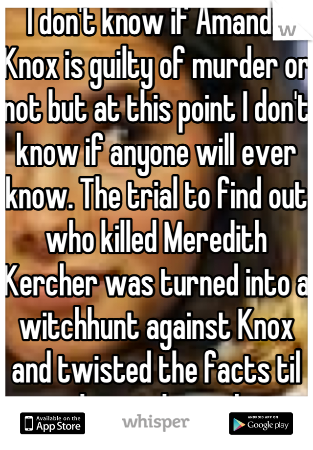 I don't know if Amanda Knox is guilty of murder or not but at this point I don't know if anyone will ever know. The trial to find out who killed Meredith Kercher was turned into a witchhunt against Knox and twisted the facts til no one knew the real story anymore. I think that the real purpose of the trial has been long forgotten