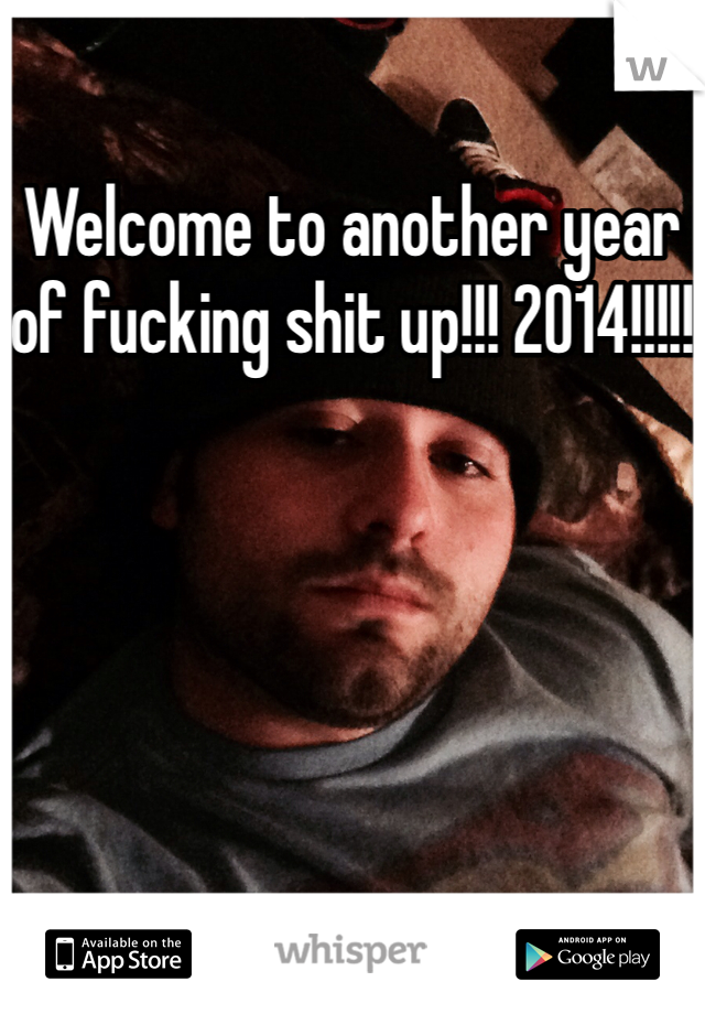 Welcome to another year of fucking shit up!!! 2014!!!!!