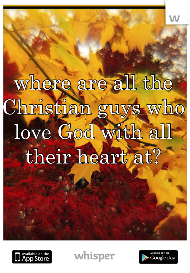 where are all the Christian guys who love God with all their heart at?