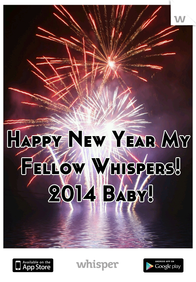 Happy New Year My Fellow Whispers! 2014 Baby!