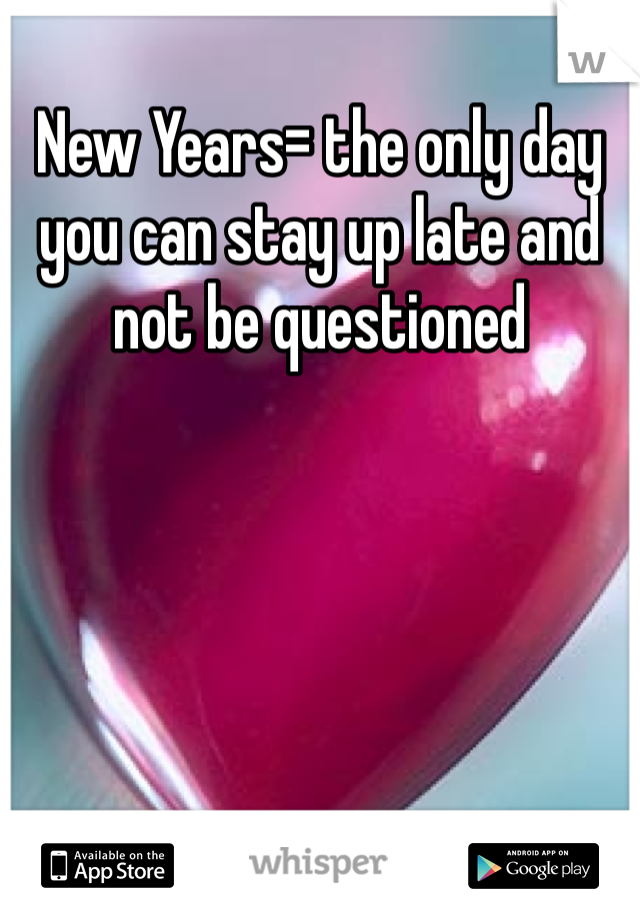 New Years= the only day you can stay up late and not be questioned