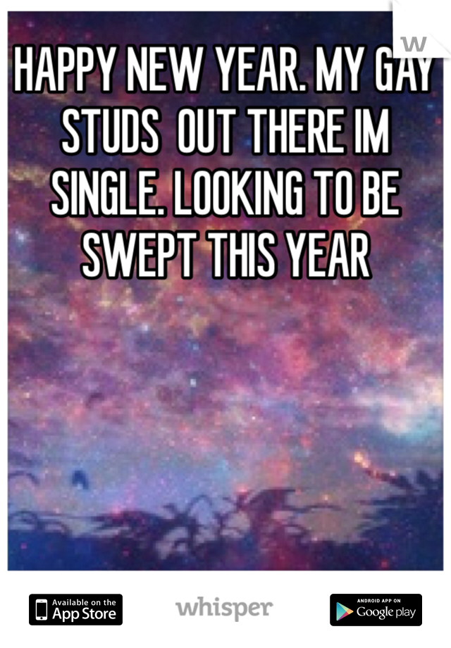 HAPPY NEW YEAR. MY GAY STUDS  OUT THERE IM SINGLE. LOOKING TO BE SWEPT THIS YEAR