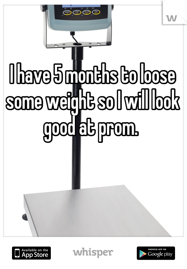 I have 5 months to loose some weight so I will look good at prom.