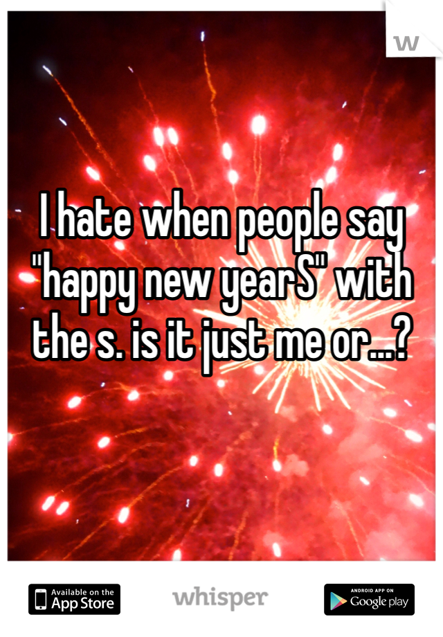 """I hate when people say """"happy new yearS"""" with the s. is it just me or...?"""