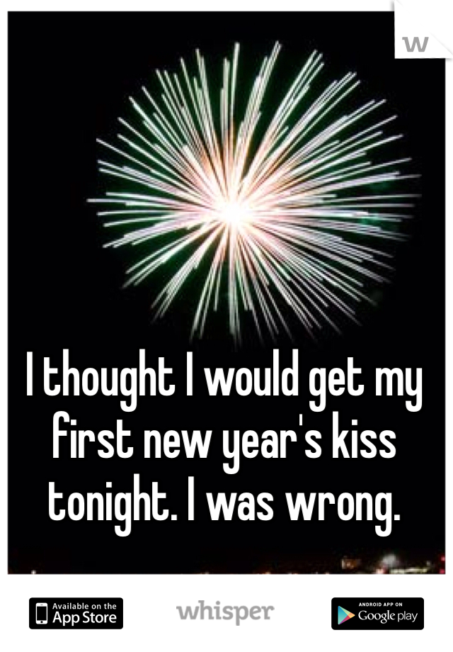I thought I would get my first new year's kiss tonight. I was wrong.