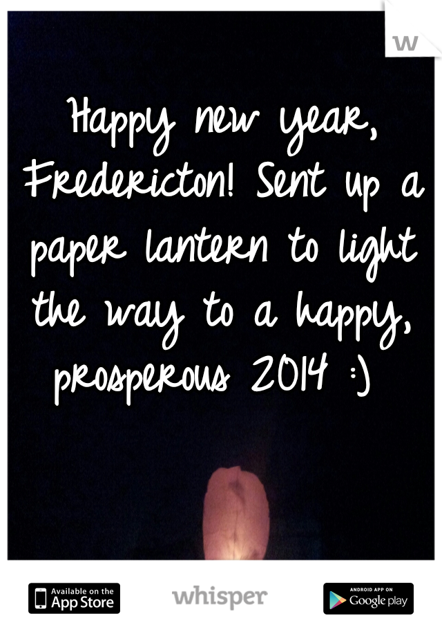Happy new year, Fredericton! Sent up a paper lantern to light the way to a happy, prosperous 2014 :)