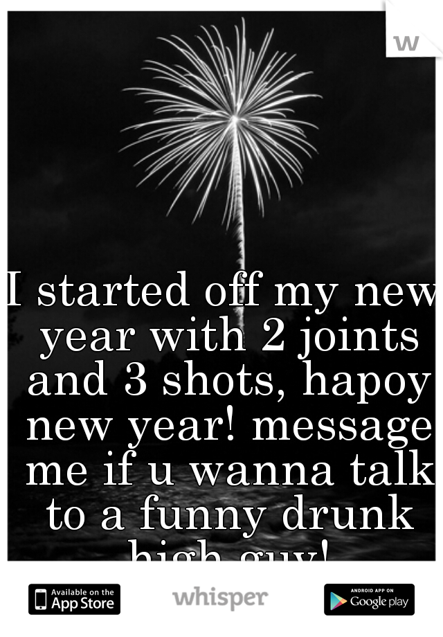 I started off my new year with 2 joints and 3 shots, hapoy new year! message me if u wanna talk to a funny drunk high guy!