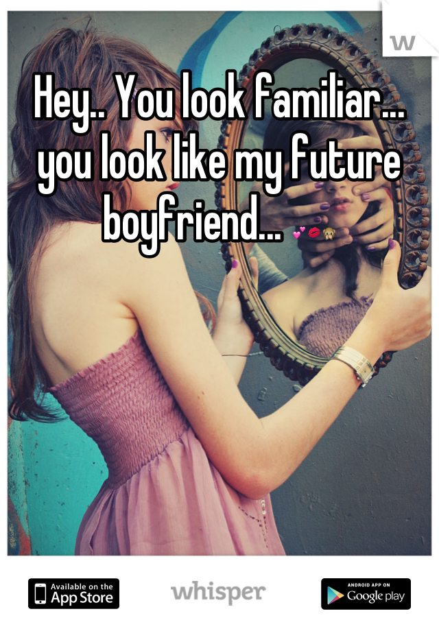 Hey.. You look familiar... you look like my future boyfriend... 💕💋🙊