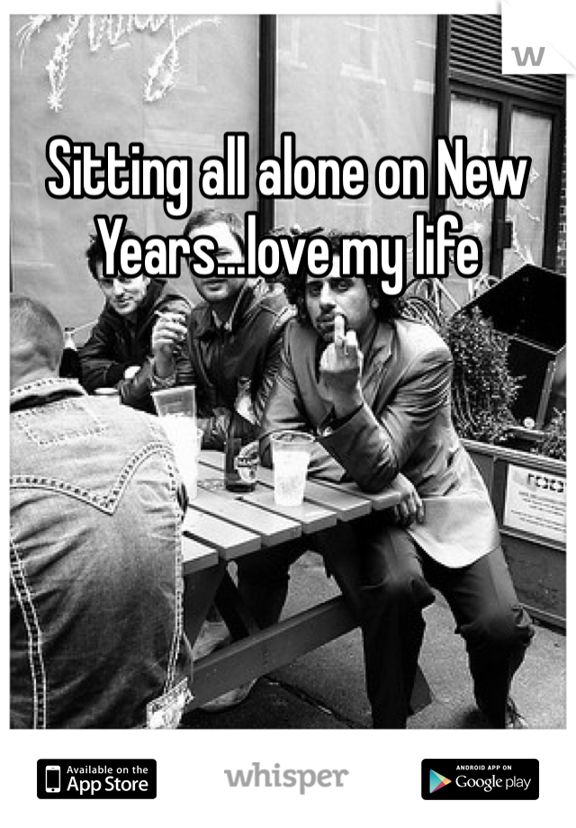 Sitting all alone on New Years...love my life