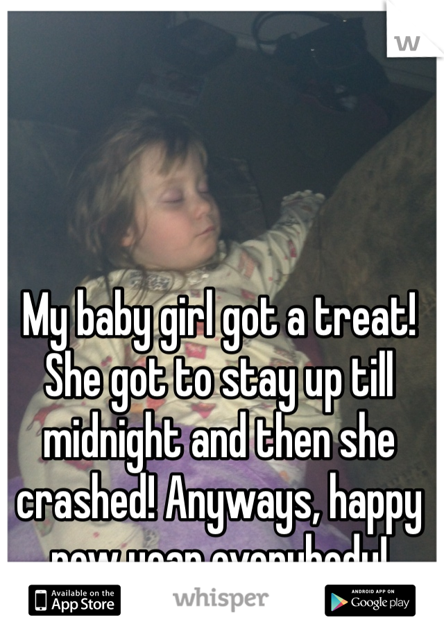 My baby girl got a treat! She got to stay up till midnight and then she crashed! Anyways, happy new year everybody!