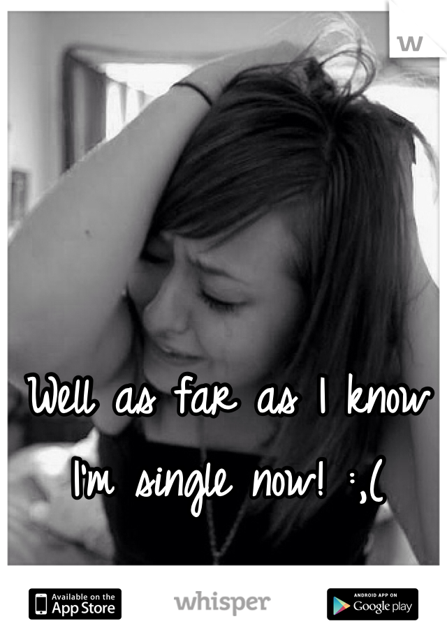 Well as far as I know I'm single now! :,(