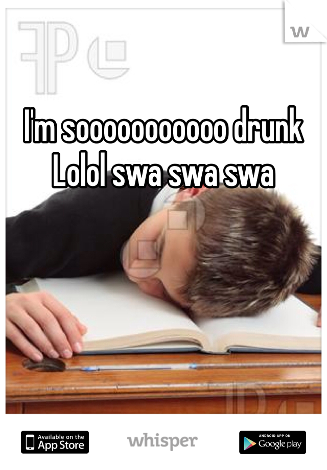 I'm sooooooooooo drunk Lolol swa swa swa