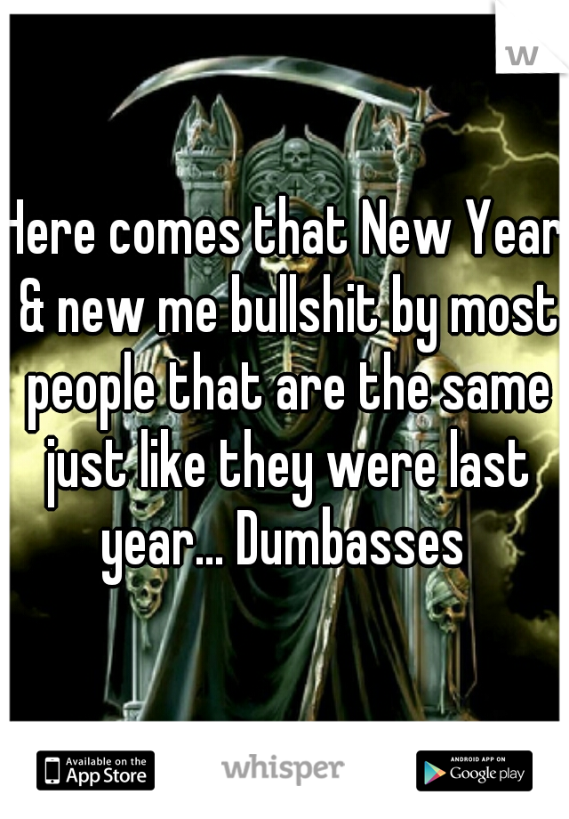 Here comes that New Year & new me bullshit by most people that are the same just like they were last year... Dumbasses