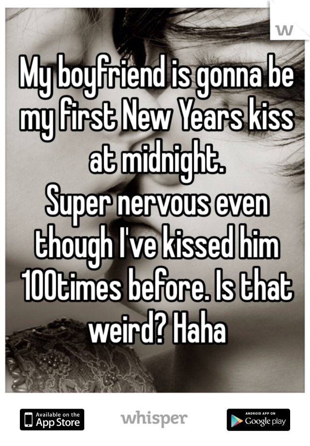 My boyfriend is gonna be my first New Years kiss at midnight. Super nervous even though I've kissed him 100times before. Is that weird? Haha
