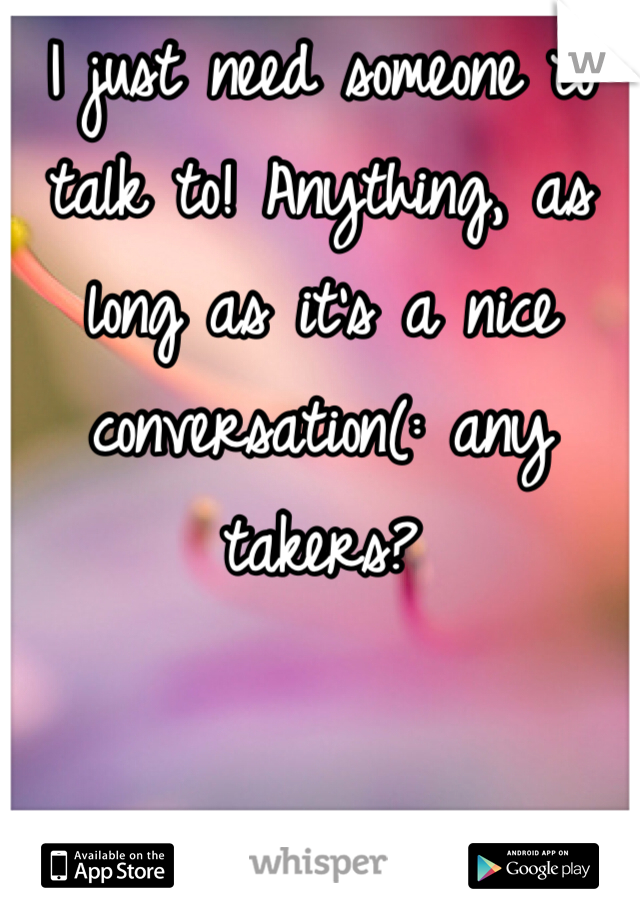 I just need someone to talk to! Anything, as long as it's a nice conversation(: any takers?