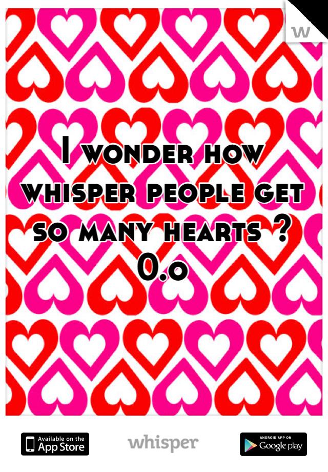 I wonder how whisper people get so many hearts ? 0.o