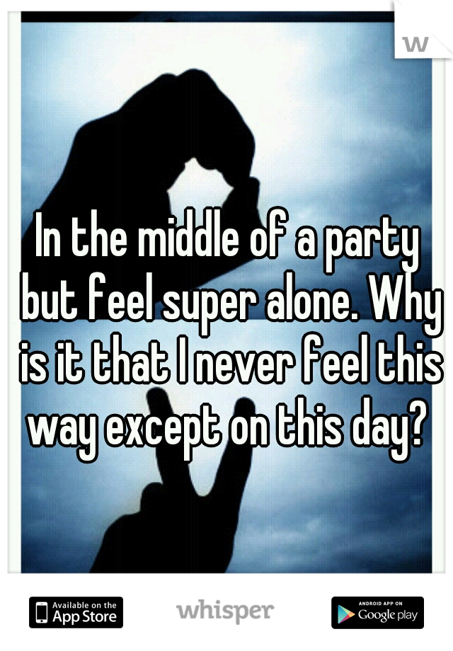 In the middle of a party but feel super alone. Why is it that I never feel this way except on this day?