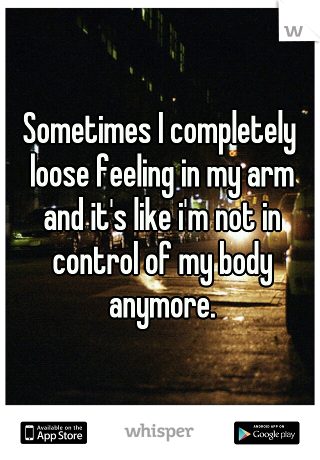 Sometimes I completely loose feeling in my arm and it's like i'm not in control of my body anymore.