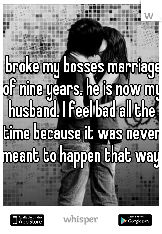I broke my bosses marriage of nine years. he is now my husband. I feel bad all the time because it was never meant to happen that way.