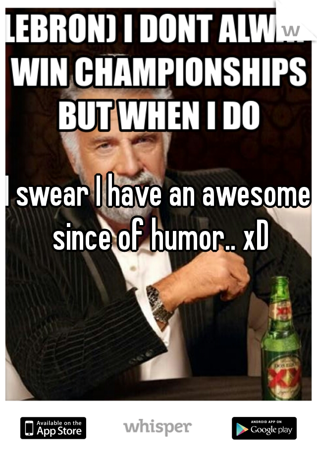 I swear I have an awesome since of humor.. xD