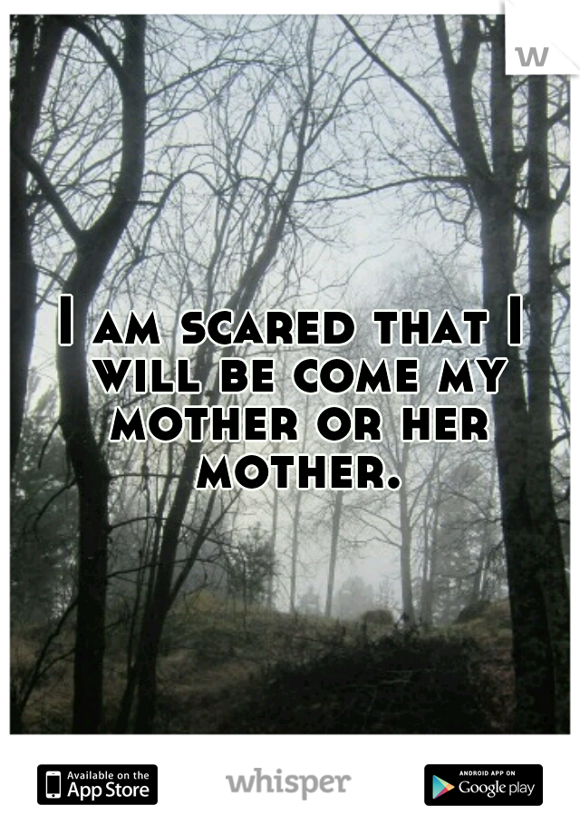 I am scared that I will be come my mother or her mother.