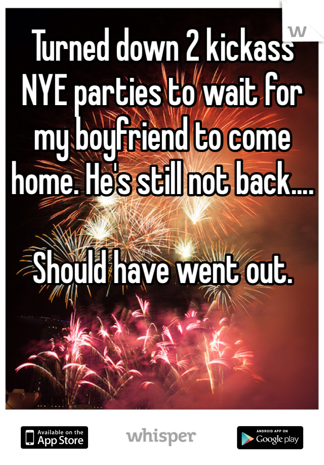Turned down 2 kickass NYE parties to wait for my boyfriend to come home. He's still not back....  Should have went out.