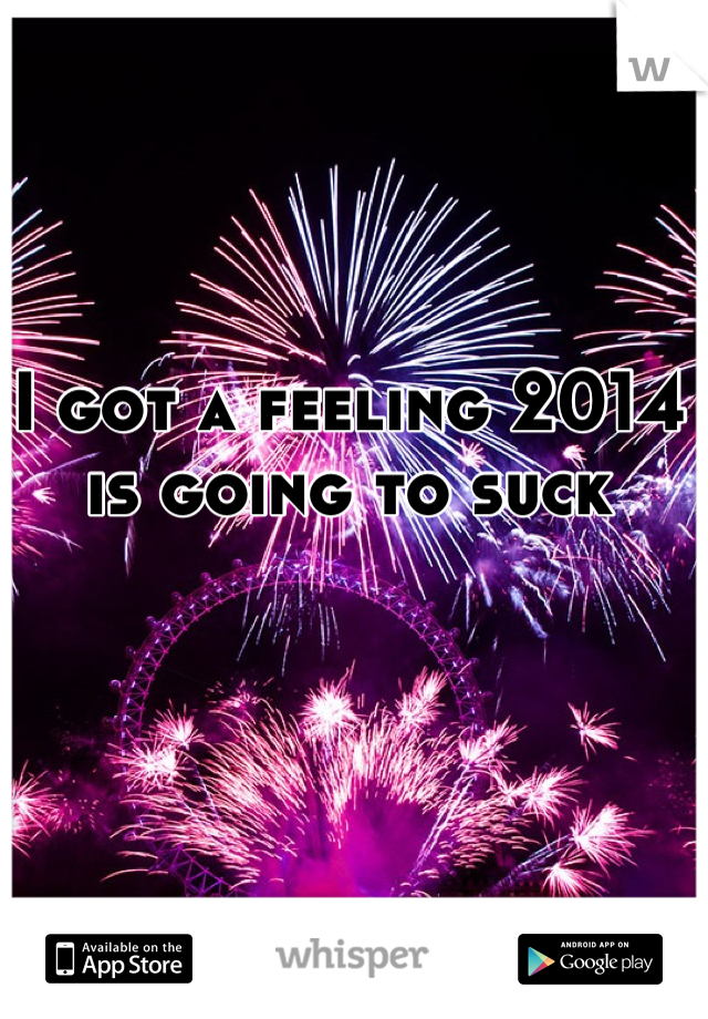I got a feeling 2014 is going to suck