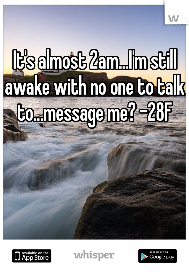 It's almost 2am...I'm still awake with no one to talk to...message me? -28F