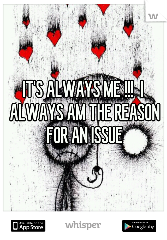 IT'S ALWAYS ME !!!  I ALWAYS AM THE REASON FOR AN ISSUE