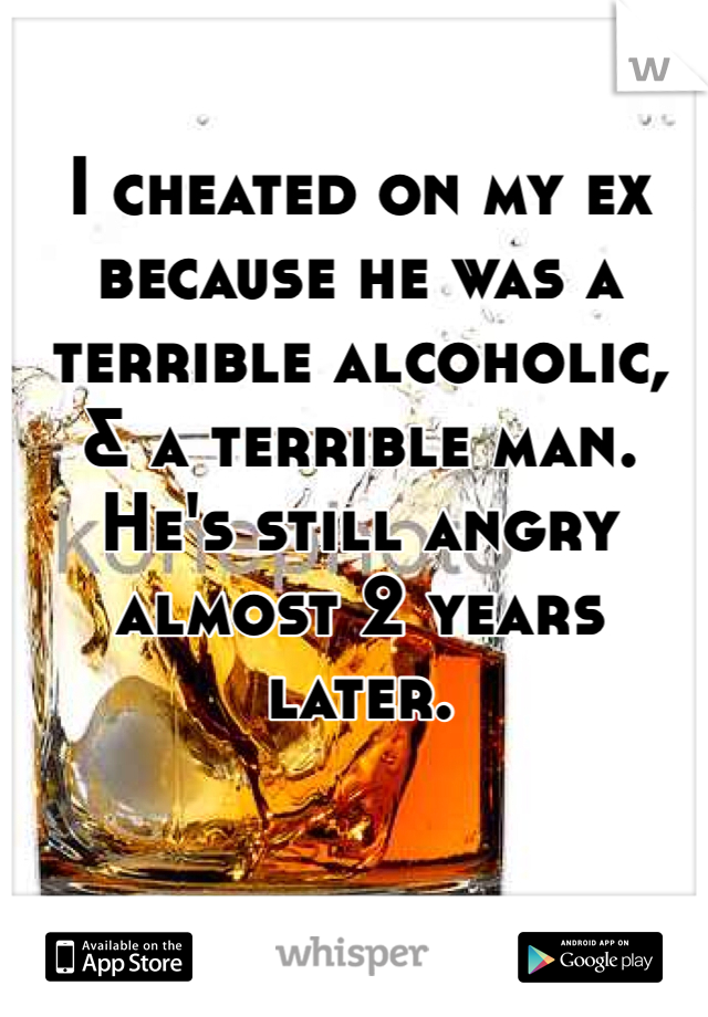 I cheated on my ex because he was a terrible alcoholic, & a terrible man. He's still angry almost 2 years later.