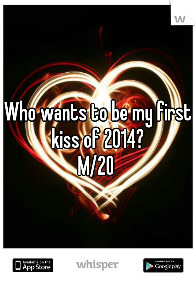 Who wants to be my first kiss of 2014?  M/20