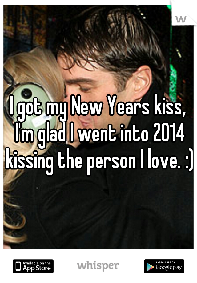I got my New Years kiss, I'm glad I went into 2014 kissing the person I love. :)