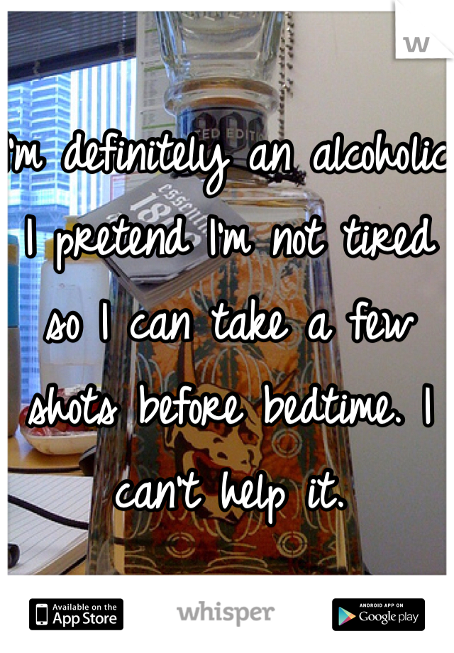 I'm definitely an alcoholic. I pretend I'm not tired so I can take a few shots before bedtime. I can't help it.