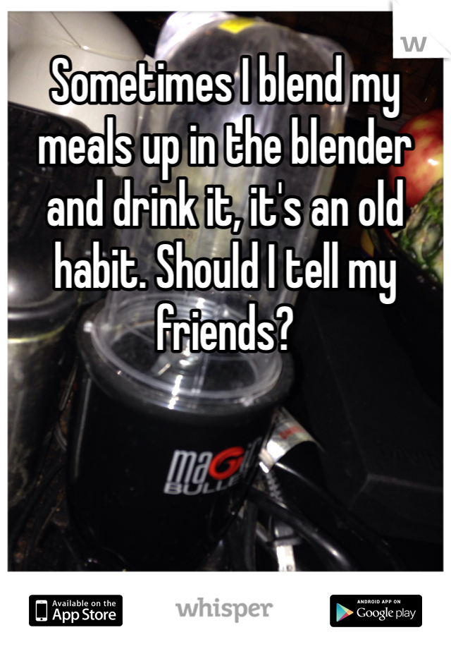 Sometimes I blend my meals up in the blender and drink it, it's an old habit. Should I tell my friends?