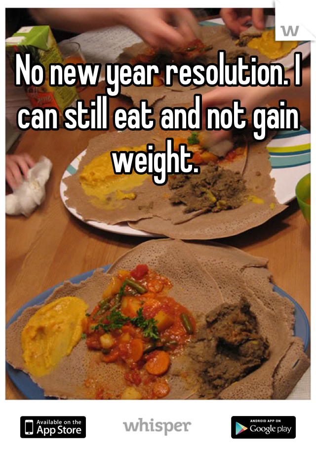 No new year resolution. I can still eat and not gain weight.