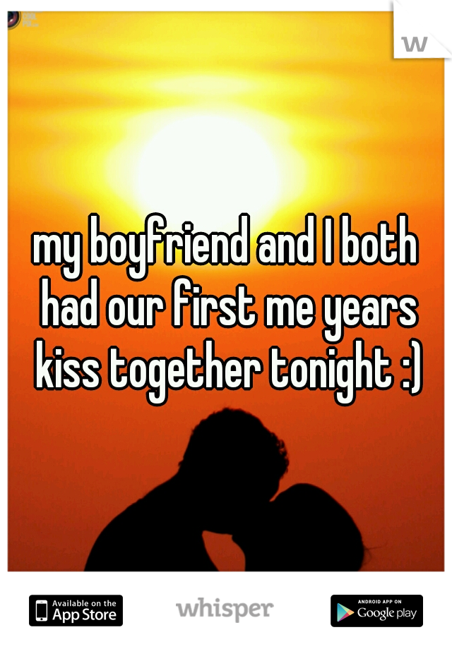 my boyfriend and I both had our first me years kiss together tonight :)
