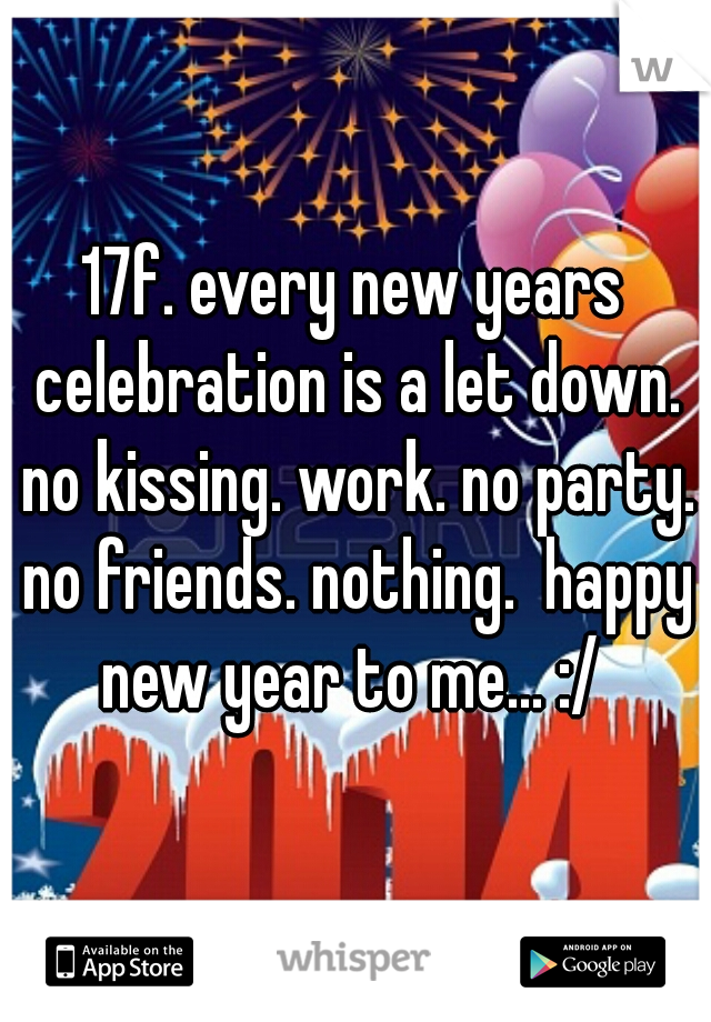 17f. every new years celebration is a let down. no kissing. work. no party. no friends. nothing.  happy new year to me... :/