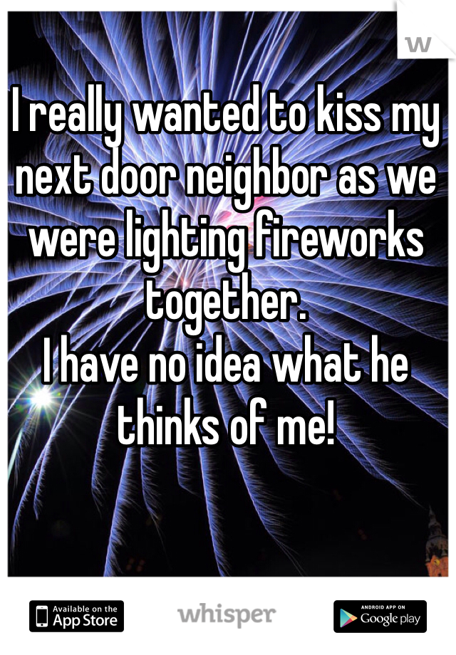 I really wanted to kiss my next door neighbor as we were lighting fireworks together.  I have no idea what he thinks of me!
