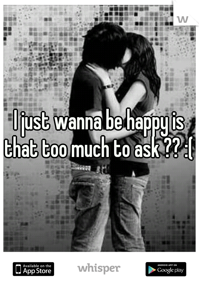 I just wanna be happy is that too much to ask ?? :(