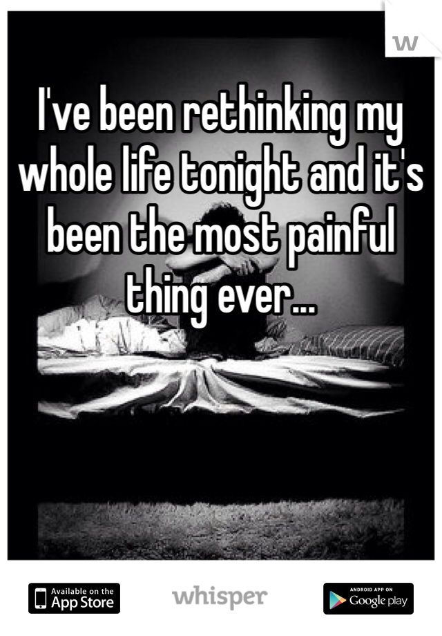 I've been rethinking my whole life tonight and it's been the most painful thing ever...
