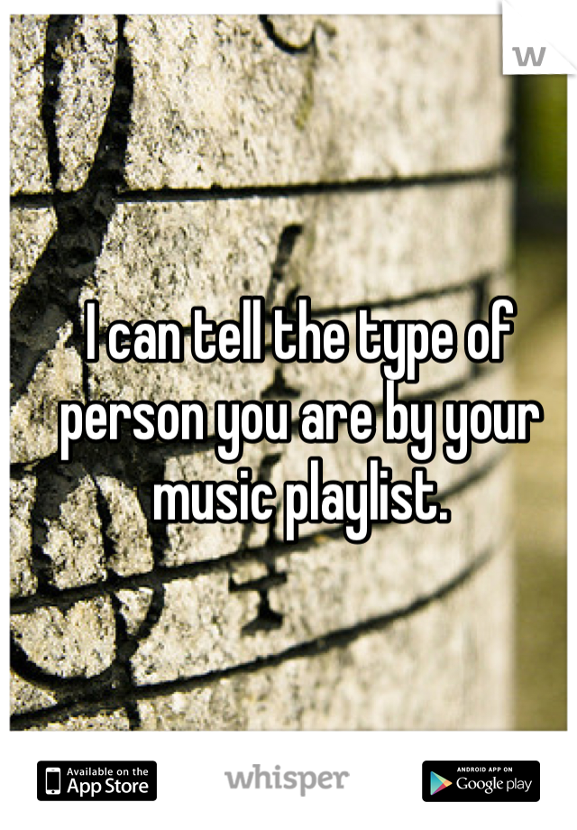 I can tell the type of person you are by your music playlist.