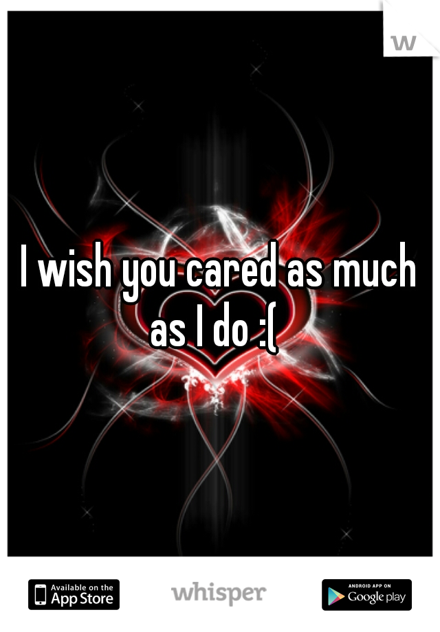 I wish you cared as much as I do :(