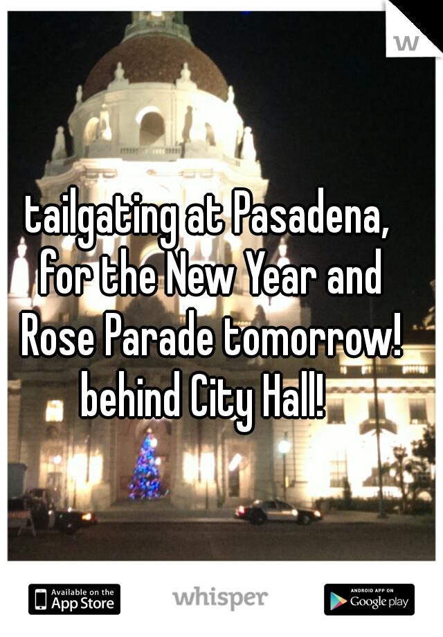 tailgating at Pasadena,  for the New Year and Rose Parade tomorrow! behind City Hall!