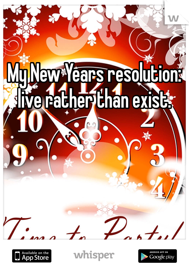 My New Years resolution: live rather than exist.