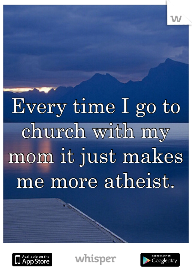 Every time I go to church with my mom it just makes me more atheist.
